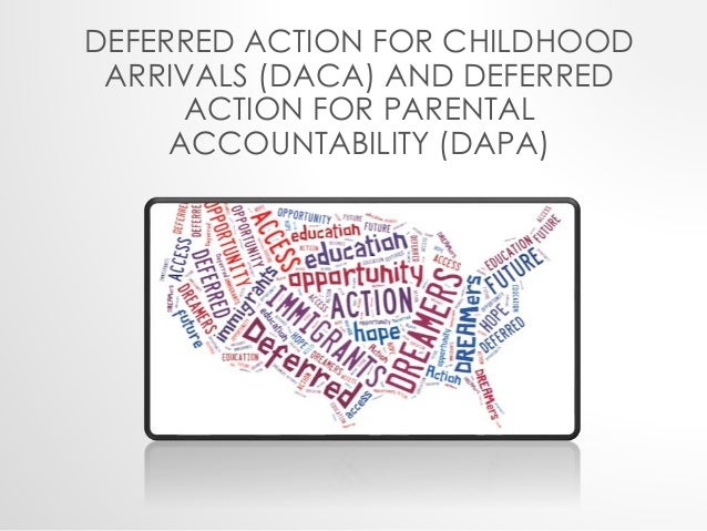 DEFERRED ACTION FOR CHILDHOOD  ARRIVALS (DACA) AND DEFERRED  ACTION FOR PARENTAL  ACCOUNTABILITY (DAPA)