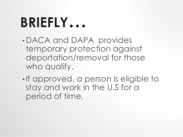 BRIEFLY…  •DACA and DAPA provides  temporary protection against  deportation/removal for those  who qualify.  • If approve...