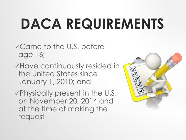 DACA REQUIREMENTS  Came to the U.S. before  age 16;  Have continuously resided in  the United States since  January 1, 2...