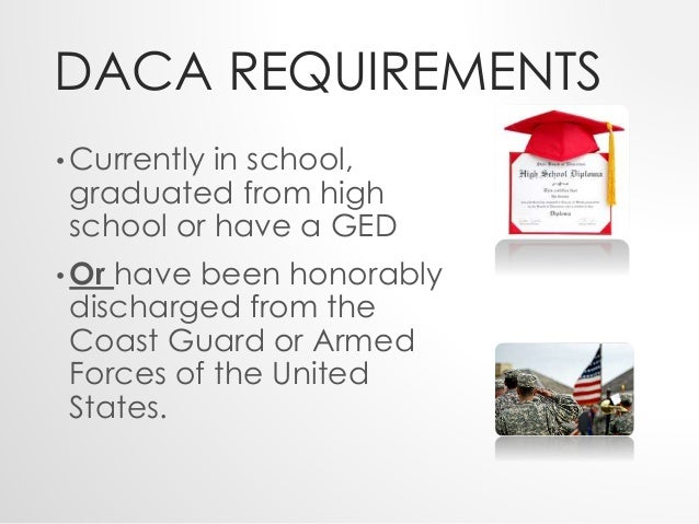 DACA REQUIREMENTS  • Currently in school,  graduated from high  school or have a GED  •Or have been honorably  discharged ...