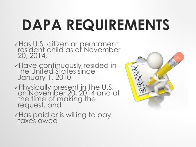 DAPA REQUIREMENTS  Has U.S. citizen or permanent  resident child as of November  20, 2014,  Have continuously resided in...