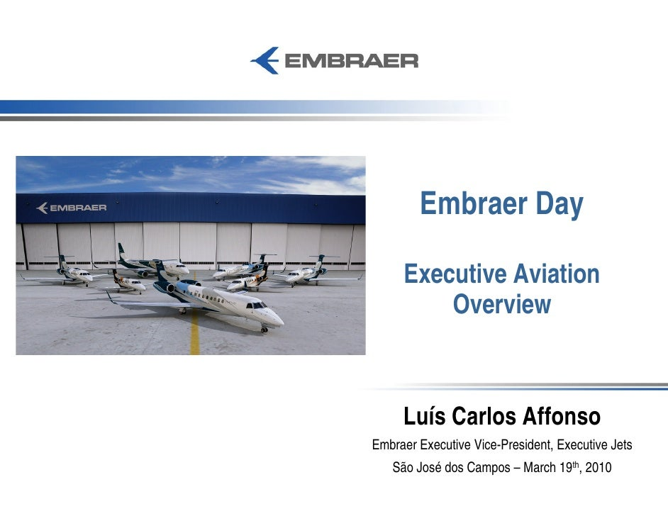 Embraer Day       Executive Aviation          Overview         Luís Carlos Affonso Embraer Executive Vice-President, Execu...