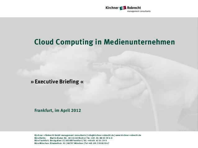 Cloud Computing in Medienunternehmen» Executive Briefing « Frankfurt, im April 2012                                       ...