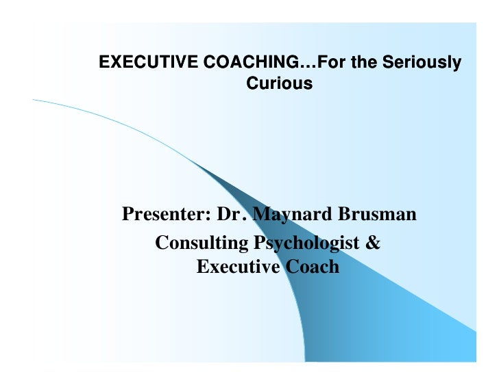 EXECUTIVE COACHING…For the Seriously              Curious       Presenter: Dr. Maynard Brusman      Consulting Psychologis...