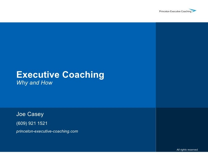 Executive Coaching Why and How Joe Casey (609) 921 1521 princeton-executive-coaching.com All rights reserved.