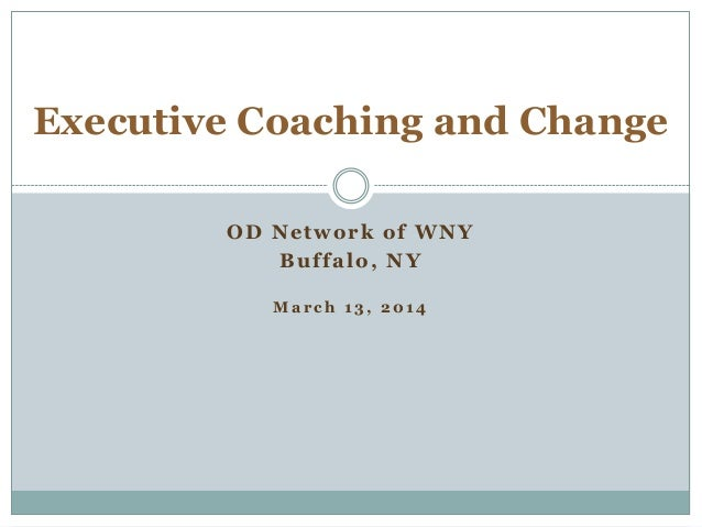 OD Network of WNY Buffalo, NY M a r c h 1 3 , 2 0 1 4 Executive Coaching and Change