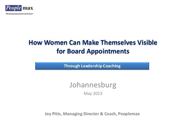 How Women Can Make Themselves Visible for Board Appointments Joy Pitts, Managing Director & Coach, Peoplemax Johannesburg ...