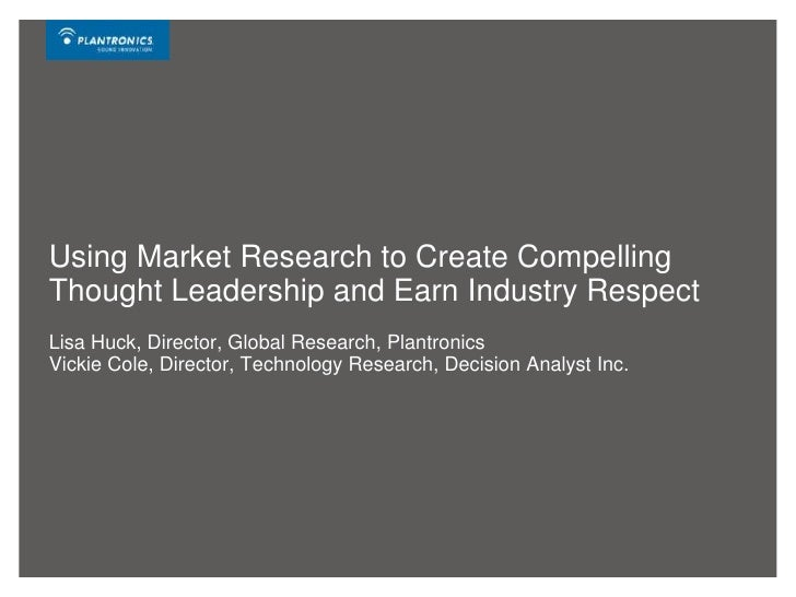 Using Market Research to Create Compelling Thought Leadership and Earn Industry RespectLisa Huck, Director, Global Researc...