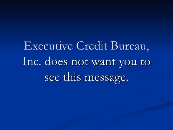 Executive Credit Bureau,Inc. does not want you to     see this message.