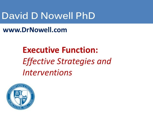 David D Nowell PhD  www.DrNowell.com  Executive Function:  Effective Strategies and  Interventions