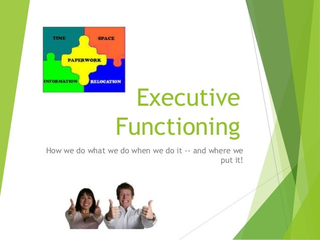 Executive Functioning How we do what we do when we do it -- and where we put it!