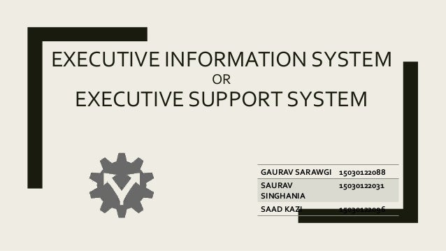 EXECUTIVE INFORMATION SYSTEM OR EXECUTIVE SUPPORT SYSTEM GAURAV SARAWGI 15030122088 SAURAV SINGHANIA 15030122031 SAAD KAZI...