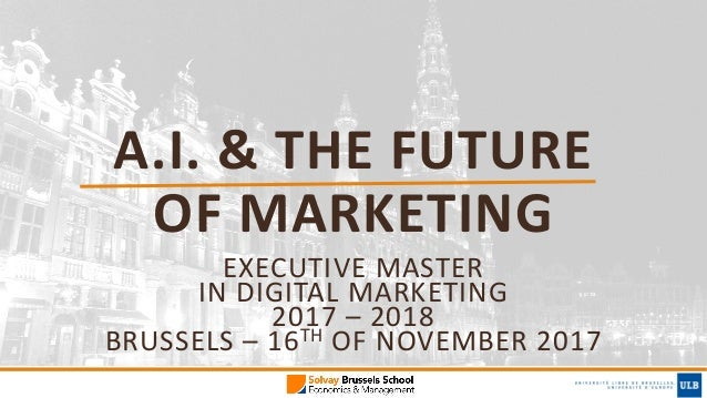 A.I.	&	THE	FUTURE	 OF	MARKETING EXECUTIVE	MASTER	 IN	DIGITAL	MARKETING	 2017	– 2018	 BRUSSELS	– 16TH OF	NOVEMBER	2017