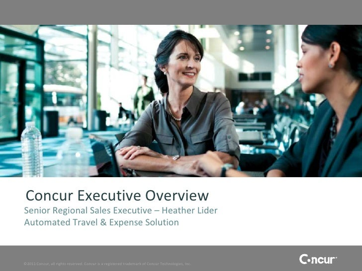 Concur Executive OverviewSenior Regional Sales Executive – Heather LiderAutomated Travel & Expense Solution©2011 Concur, a...