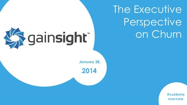 The Executive Perspective on Churn January 28,  2014  #custome rsuccess Gainsight Confidential. 2014 Gainsight, Inc. All r...