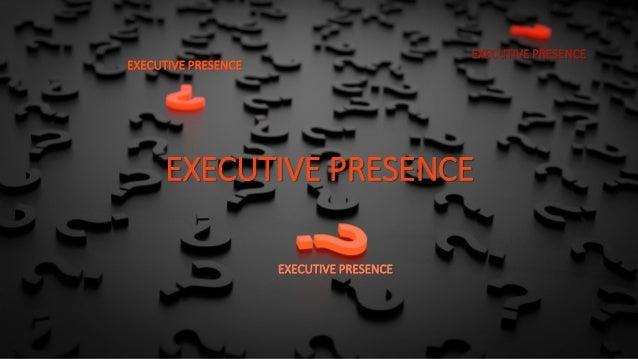 EXECUTIVE PRESENCE EXECUTIVE PRESENCE EXECUTIVE PRESENCE EXECUTIVE PRESENCE