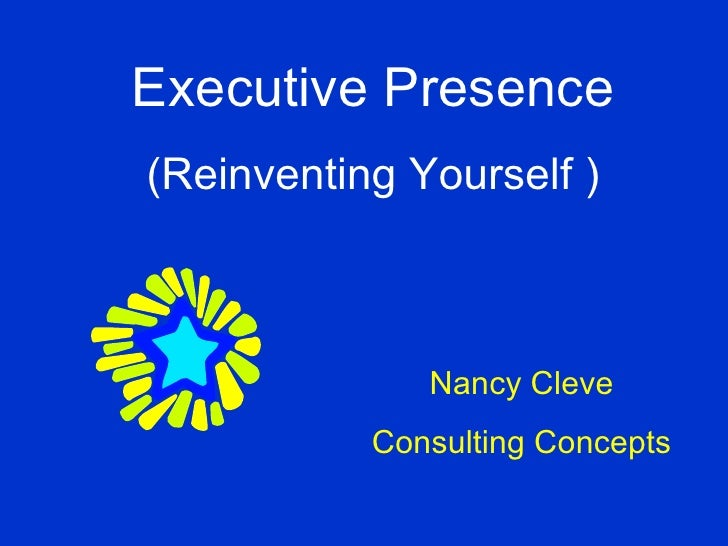 Nancy Cleve Consulting Concepts Executive Presence (Reinventing Yourself )