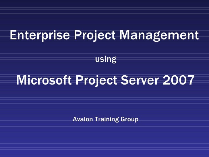 Enterprise Project Management   using Microsoft Project Server 2007 Avalon Training Group