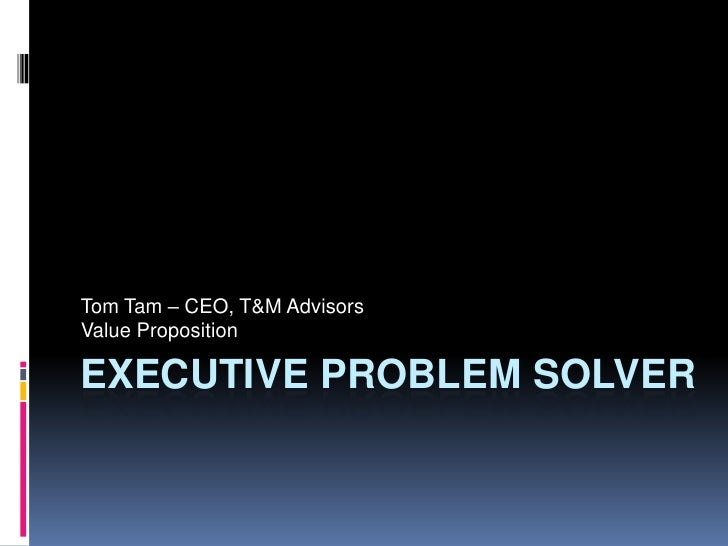 Executive Problem Solver<br />Tom Tam – CEO, T&M Advisors<br />Value Proposition<br />