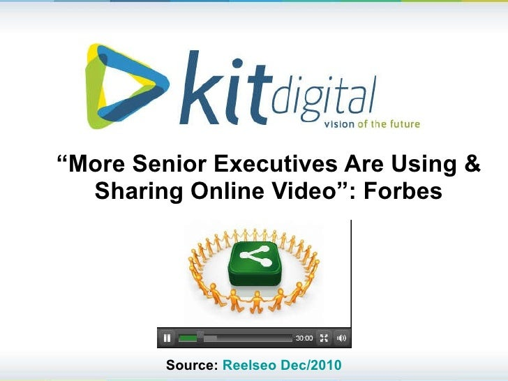 """ More Senior Executives Are Using & Sharing Online Video"": Forbes KIT digital (NASDAQ: KITD) Source:  Reelseo   Dec /2010"