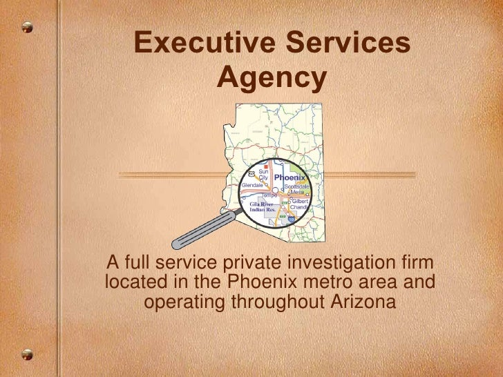 Executive Services Agency A full service private investigation firm located in the Phoenix metro area and operating throug...