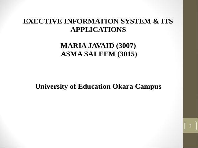 EXECTIVE INFORMATION SYSTEM & ITS APPLICATIONS MARIA JAVAID (3007) ASMA SALEEM (3015)  University of Education Okara Campu...