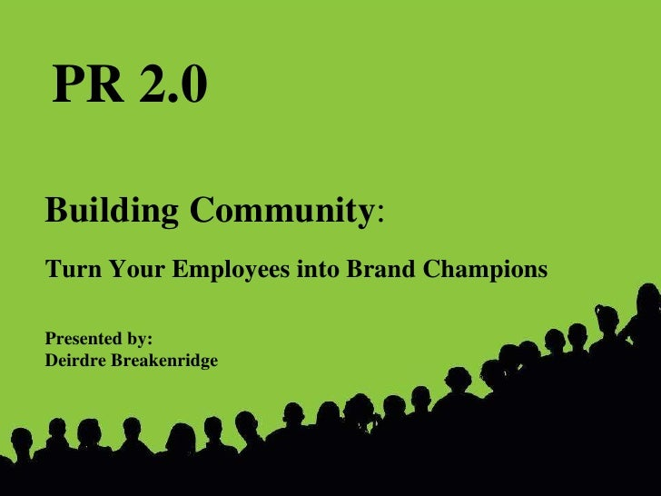 Building Community : Turn Your Employees into Brand Champions Presented by:  Deirdre Breakenridge PR 2.0