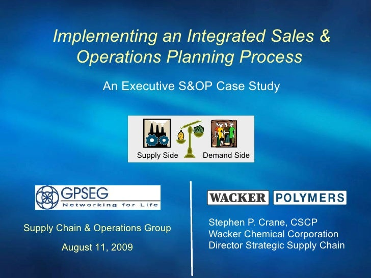 Stephen P. Crane, CSCP Wacker Chemical Corporation Director Strategic Supply Chain Implementing an Integrated Sales & Oper...