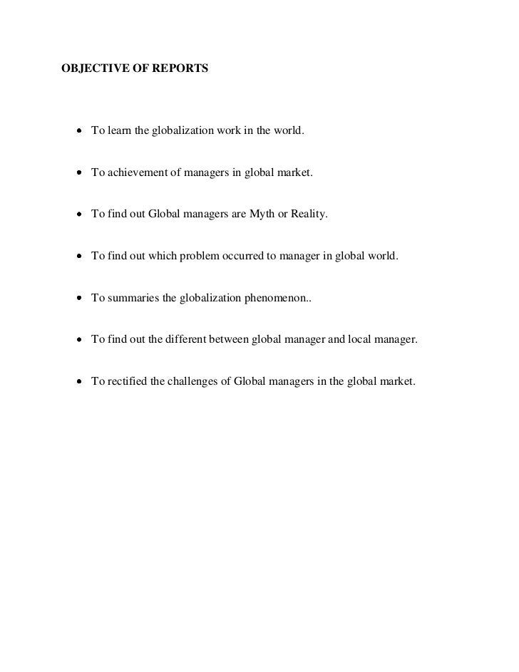 OBJECTIVE OF REPORTS    To learn the globalization work in the world.    To achievement of managers in global market.    T...
