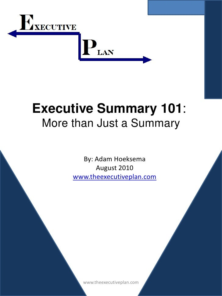 Executive Summary 101:  More than Just a Summary          By: Adam Hoeksema             August 2010       www.theexecutive...