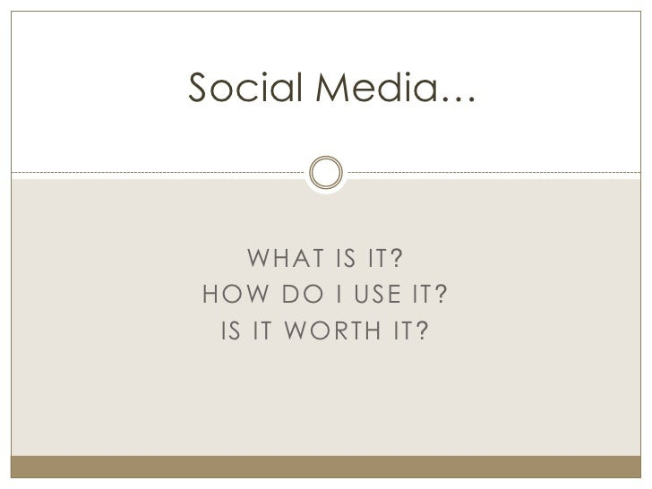 Social Media…       WHAT IS IT? HOW DO I USE IT ?  IS IT WORTH IT ?