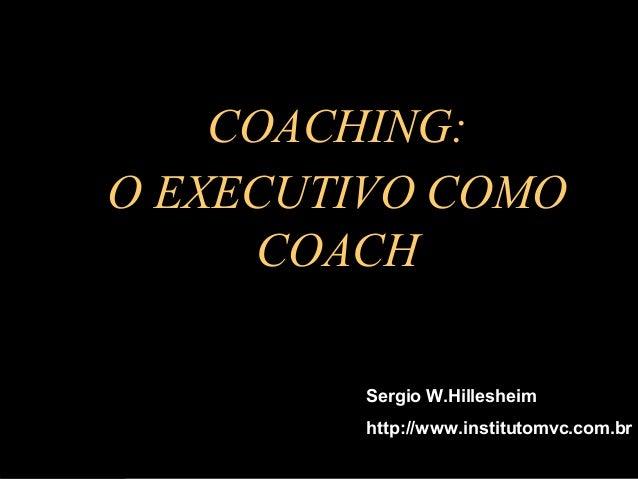 HI AC CO O  COACHING: O EXECUTIVO COMO COACH  G: N  EXECUTIV O COMO COACH  Sergio W.Hillesheim http://www.institutomvc.com...
