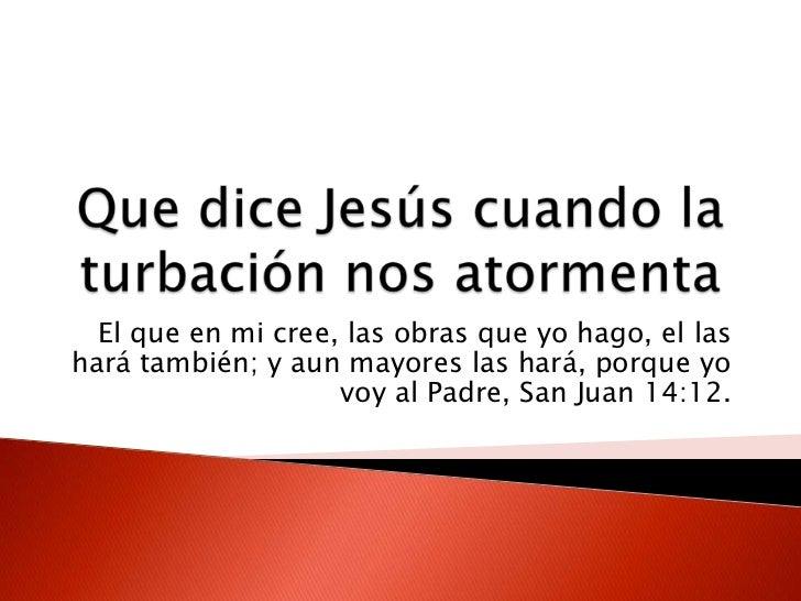 Que dice Jesús cuando la turbación nos atormenta <br />El que en mi cree, las obras que yo hago, el las hará también; y au...
