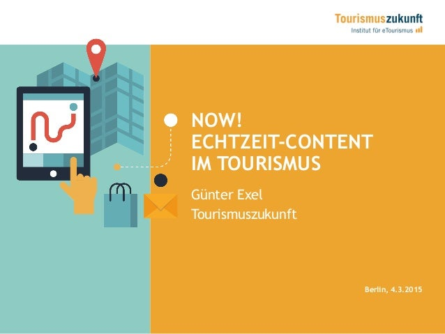 NOW! ECHTZEIT-CONTENT IM TOURISMUS Berlin, 4.3.2015 Günter Exel Tourismuszukunft