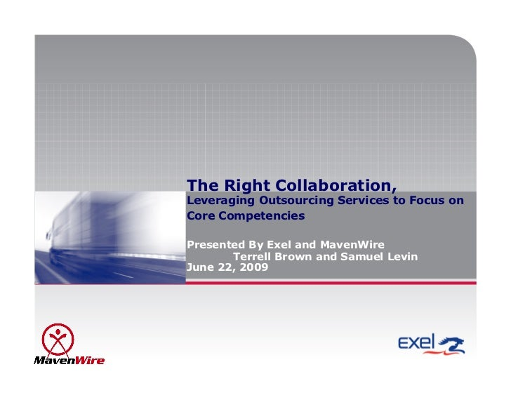 The Right Collaboration, Leveraging Outsourcing Services to Focus on Core Competencies  Presented By Exel and MavenWire   ...