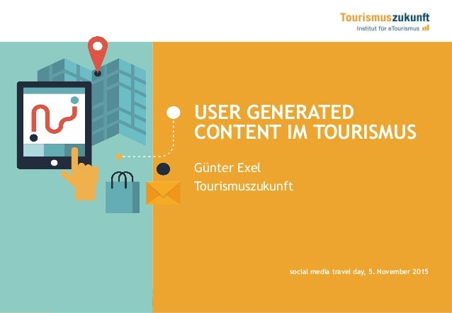 1 USER GENERATED CONTENT IM TOURISMUS Günter Exel Tourismuszukunft social media travel day, 5. November 2015