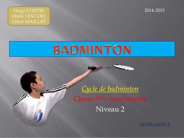 Hugo CORTES Maïté LESCURE Chloé MAILLET Cycle de badminton Classe 3ème européenne Niveau 2 2014-2015 M.WECKERLE