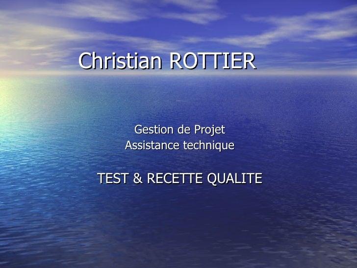 Christian ROTTIER Gestion de Projet Assistance technique TEST & RECETTE QUALITE