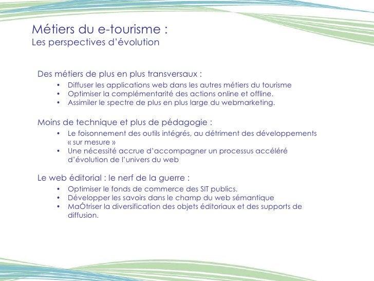 Métiers du e-tourisme :  Les perspectives d'évolution <ul><li>Des métiers de plus en plus transversaux : </li></ul><ul><ul...