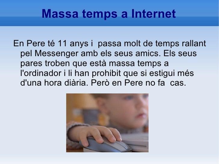 Massa temps a Internet <ul><li>En Pere té 11 anys i  passa molt de temps rallant pel Messenger amb els seus amics. Els seu...