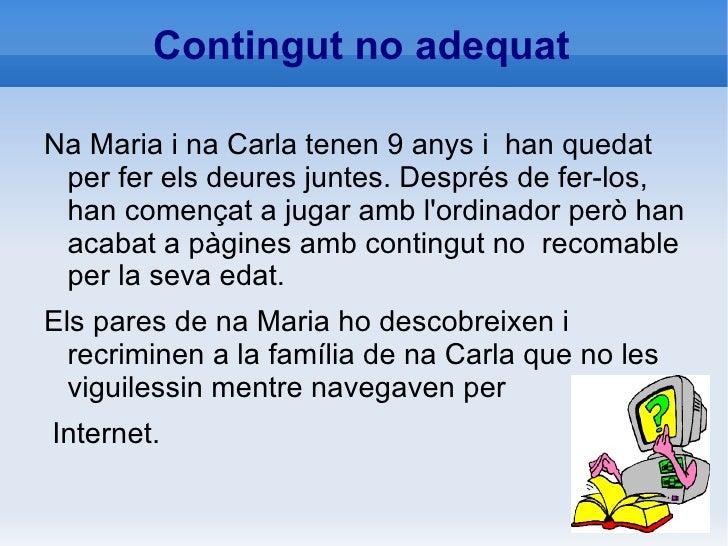 Contingut no adequat <ul><li>Na Maria i na Carla tenen 9 anys i  han quedat per fer els deures juntes. Després de fer-los,...