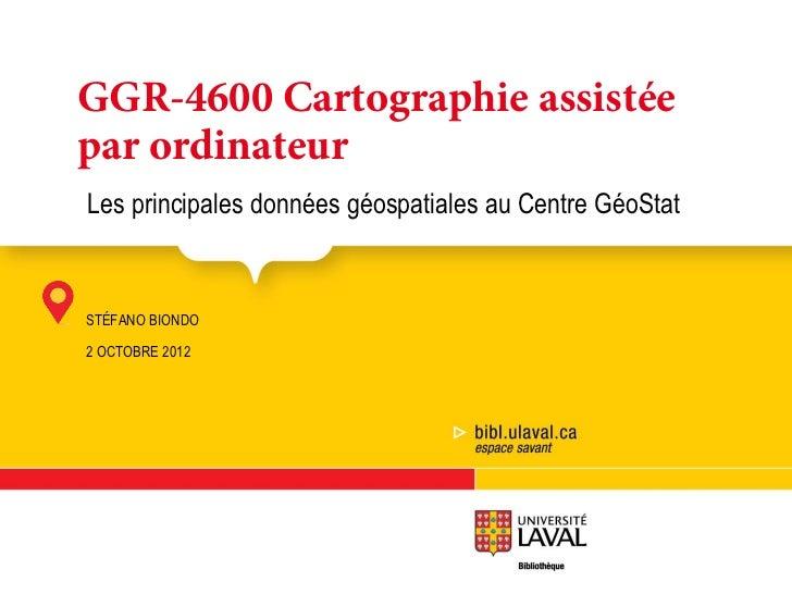 GGR-4600 Cartographie assistéepar ordinateurLes principales données géospatiales au Centre GéoStatGGR-4600 Cartographie as...