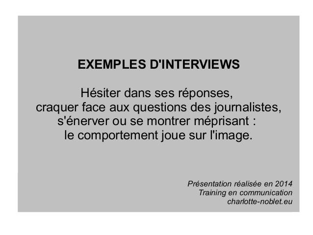 EXEMPLES D'INTERVIEWS Hésiter dans ses réponses, craquer face aux questions des journalistes, s'énerver ou se montrer mépr...