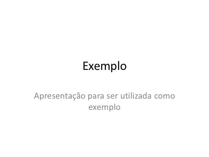 ExemploApresentação para ser utilizada como             exemplo