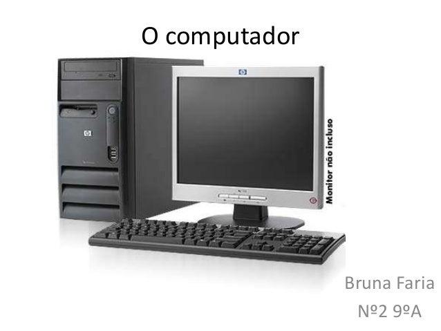 O computador               Bruna Faria                Nº2 9ºA