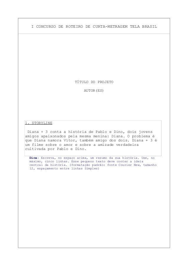 I CONCURSO DE ROTEIRO DE CURTA-METRAGEM TELA BRASIL TÍTULO DO PROJETO AUTOR(ES) 1. STORYLINE Diana + 3 conta a história de...