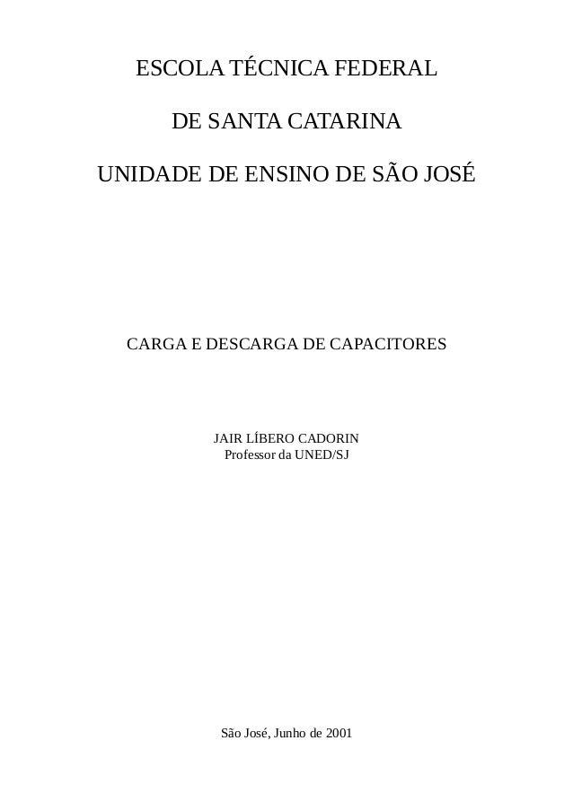 ESCOLA TÉCNICA FEDERAL DE SANTA CATARINA UNIDADE DE ENSINO DE SÃO JOSÉ CARGA E DESCARGA DE CAPACITORES JAIR LÍBERO CADORIN...