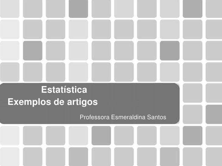 Estatística Exemplos de artigos                Professora Esmeraldina Santos