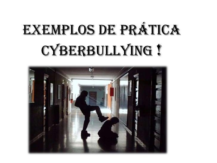 Exemplos de prática  cyberbullying !
