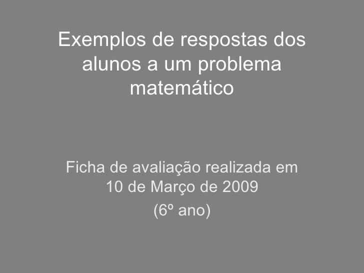 Exemplos de respostas dos alunos a um problema matemático Ficha de avaliação realizada em 10 de Março de 2009 (6º ano)